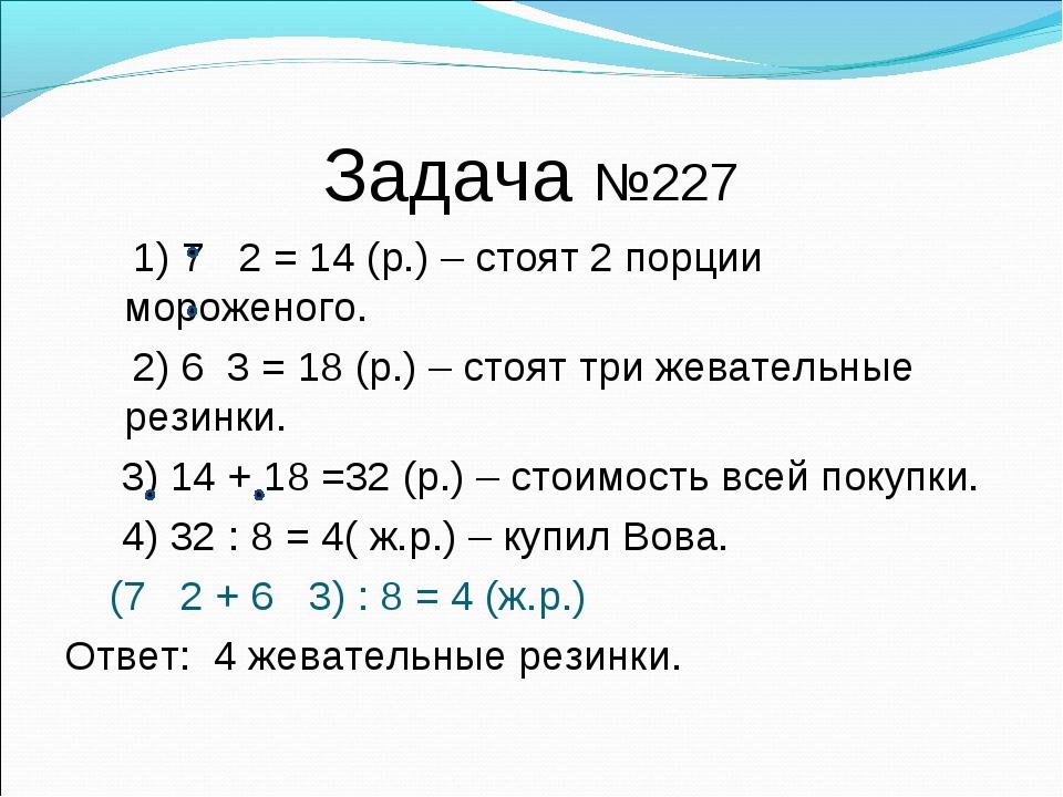 Задача №227 1) 7 2 = 14 (р.) – стоят 2 порции мороженого. 2) 6 3 = 18 (р.) –...
