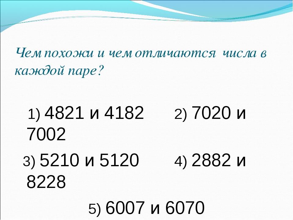 Чем похожи и чем отличаются числа в каждой паре? 1) 4821 и 4182 2) 7020 и 70...