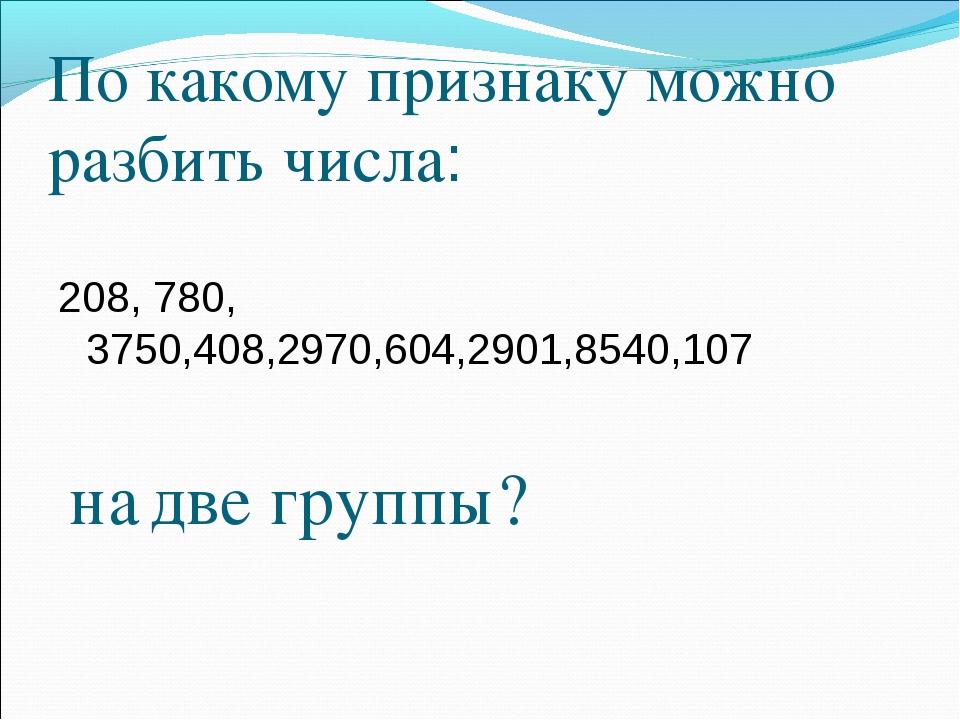 По какому признаку можно разбить числа: 208, 780, 3750,408,2970,604,2901,8540...