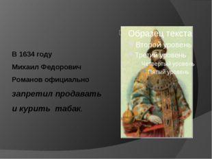 В 1634 году Михаил Федорович Романов официально запретил продавать и курить