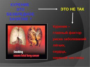 ЭТО НЕ ТАК КУРЕНИЕ ЭТО БЕЗВРЕДНОЕ ЗАНЯТИЕ ? Курение – главный фактор риска з
