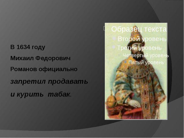В 1634 году Михаил Федорович Романов официально запретил продавать и курить...