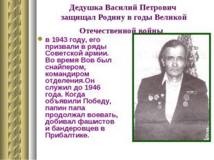 Дедушка Василий Петрович защищал Родину в годы Великой Отечественной войны в
