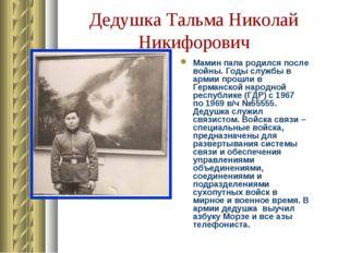 Дедушка Тальма Николай Никифорович Мамин папа родился после войны. Годы служб