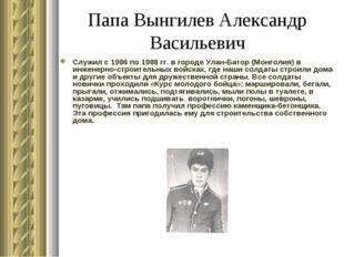 Папа Вынгилев Александр Васильевич Служил с 1986 по 1988 гг. в городе Улан-Ба