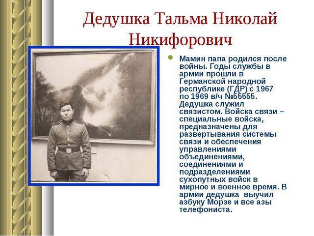 Дедушка Тальма Николай Никифорович Мамин папа родился после войны. Годы служб...