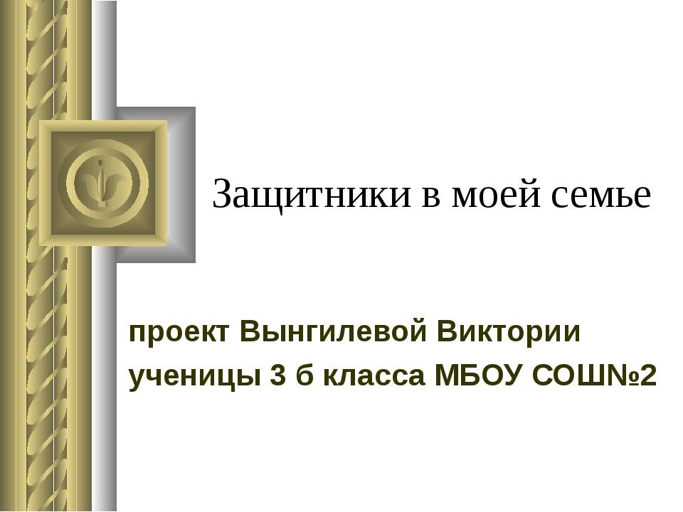 Защитники в моей семье проект Вынгилевой Виктории ученицы 3 б класса МБОУ СОШ№2