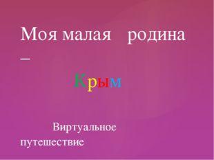 Моя малая родина – Крым Виртуальное путешествие