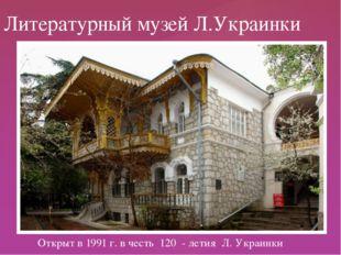 Открыт в 1991 г. в честь 120 - летия Л. Украинки Литературный музей Л.Украин