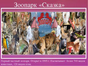 Первый частный зоопарк. Открыт в 1995 г. Насчитывает более 700 видов животных