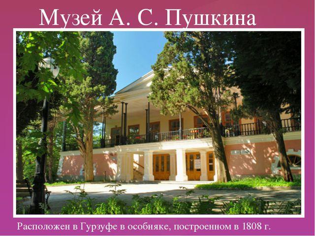 Расположен в Гурзуфе в особняке, построенном в 1808 г. Музей А. С. Пушкина {