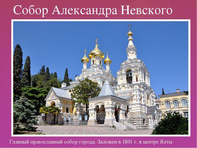 Главный православный собор города. Заложен в 1891 г. в центре Ялты Собор Але...