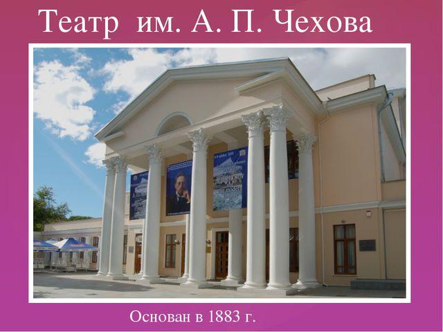 Основан в 1883 г. Театр им. А. П. Чехова {