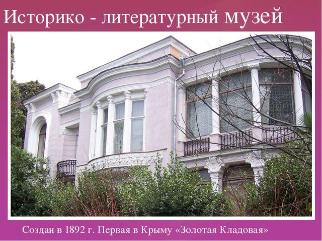 Создан в 1892 г. Первая в Крыму «Золотая Кладовая» Историко - литературный му...