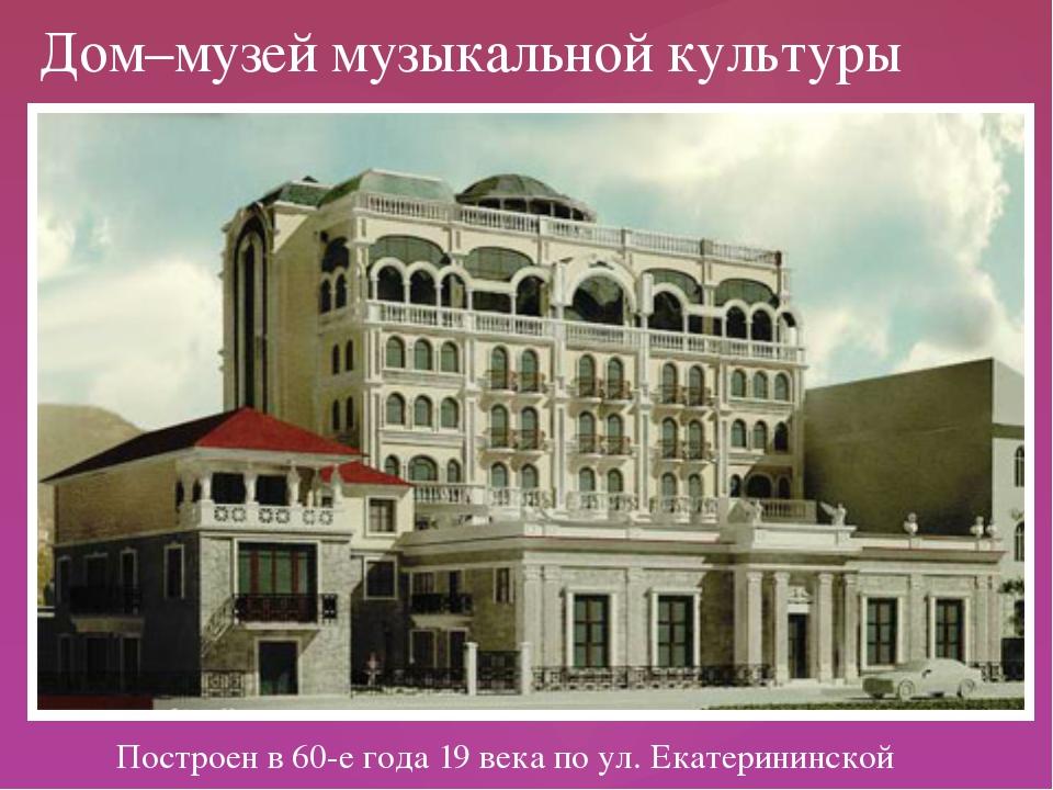 Построен в 60-е года 19 века по ул. Екатерининской Дом–музей музыкальной кул...