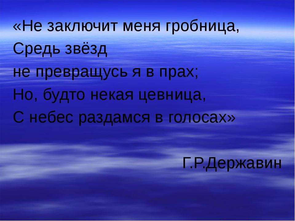 «Не заключит меня гробница, Средь звёзд не превращусь я в прах; Но, будто нек...