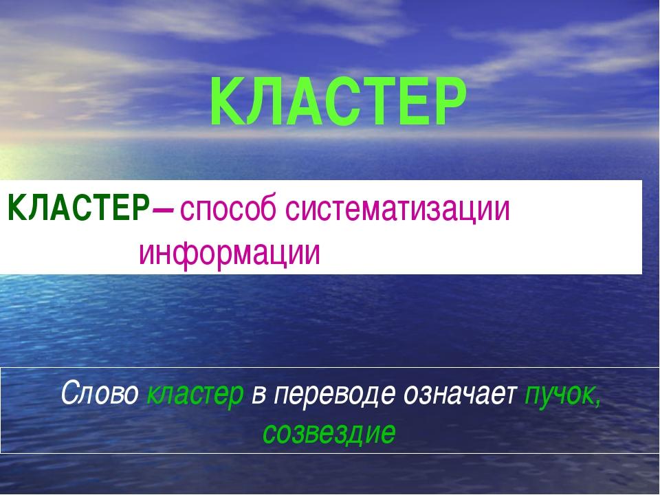 Слово кластер в переводе означает пучок, созвездие КЛАСТЕР– способ систематиз...