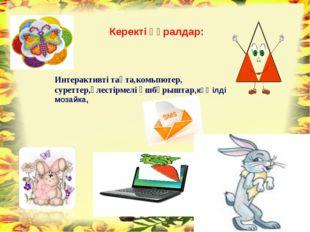 Интерактивті тақта,комьпютер, суреттер,үлестірмелі үшбұрыштар,көңілді мозайка