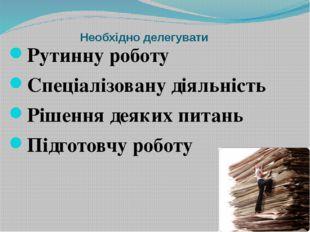 Необхідно делегувати Рутинну роботу Спеціалізовану діяльність Рішення деяких