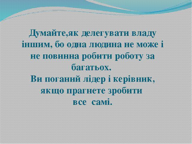 Думайте,як делегувати владу іншим, бо одна людина не може і не повинна робити...