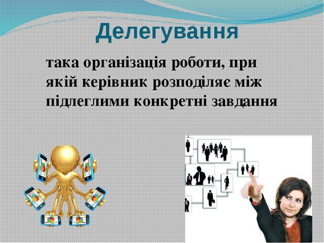 Делегування така організація роботи, при якій керівник розподіляє між підлегл...