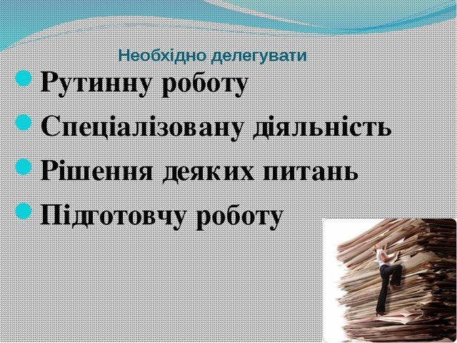 Необхідно делегувати Рутинну роботу Спеціалізовану діяльність Рішення деяких...