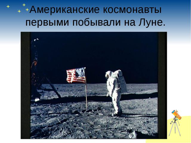 Американские космонавты первыми побывали на Луне.