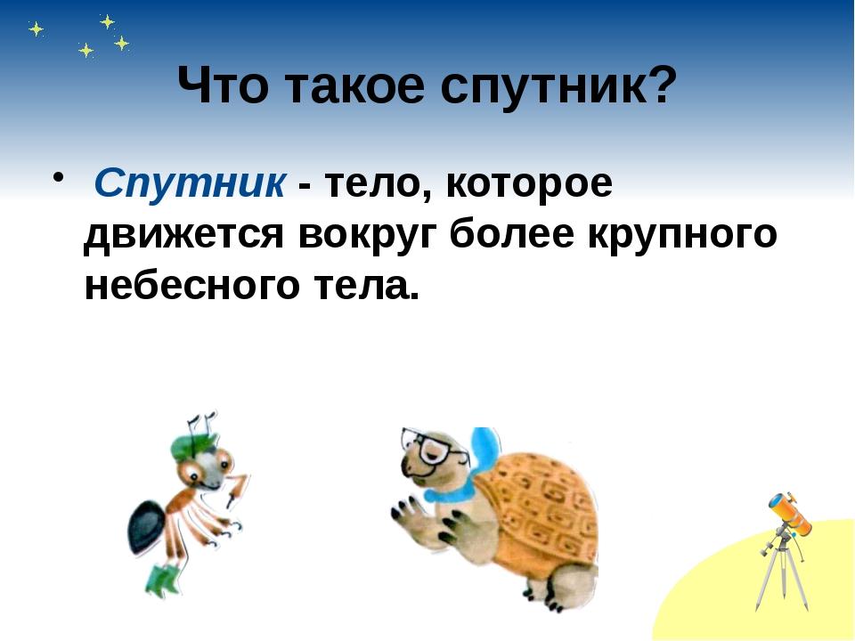 Что такое спутник? Спутник - тело, которое движется вокруг более крупного неб...