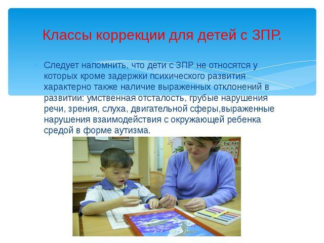 Следует напомнить, что дети с ЗПР не относятся у которых кроме задержки психи...