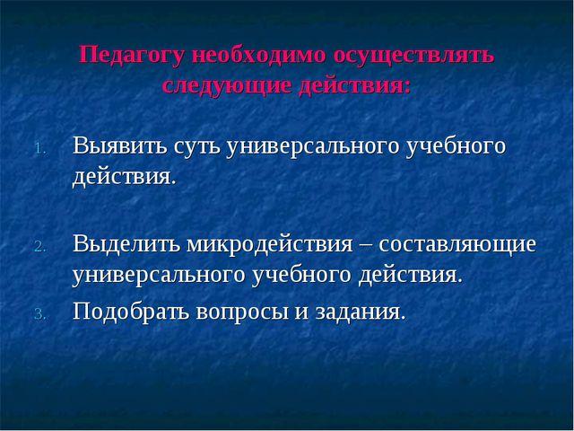 Педагогу необходимо осуществлять следующие действия: Выявить суть универсальн...