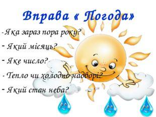 Вправа « Погода» - Яка зараз пора року? Який місяць? Яке число? - Тепло чи хо