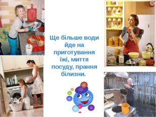 Ще більше води йде на приготування їжі, миття посуду, прання білизни.
