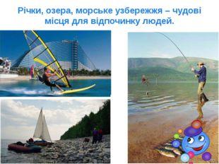 Річки, озера, морське узбережжя – чудові місця для відпочинку людей.