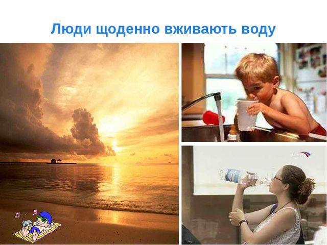 Люди щоденно вживають воду
