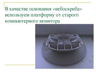 В качестве основания «небоскреба» используем платформу от старого компьютерно