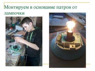 Монтируем в основание патрон от лампочки