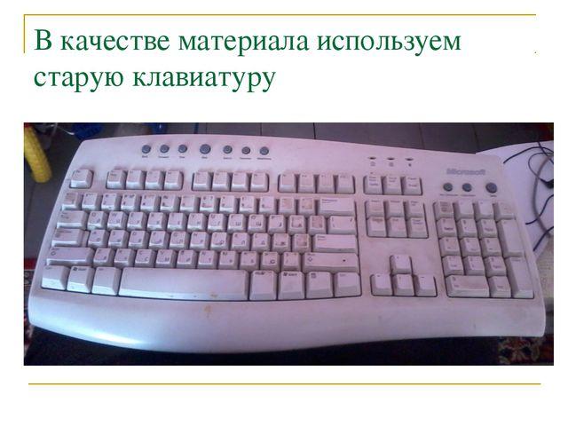В качестве материала используем старую клавиатуру