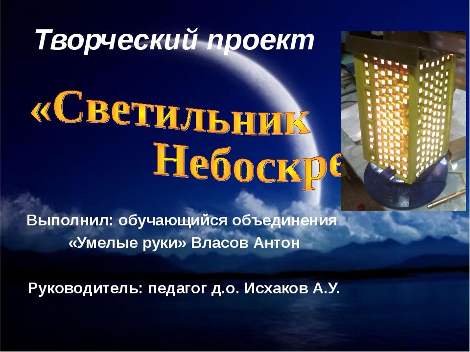 Творческий проект Выполнил: обучающийся объединения «Умелые руки» Власов Анто...
