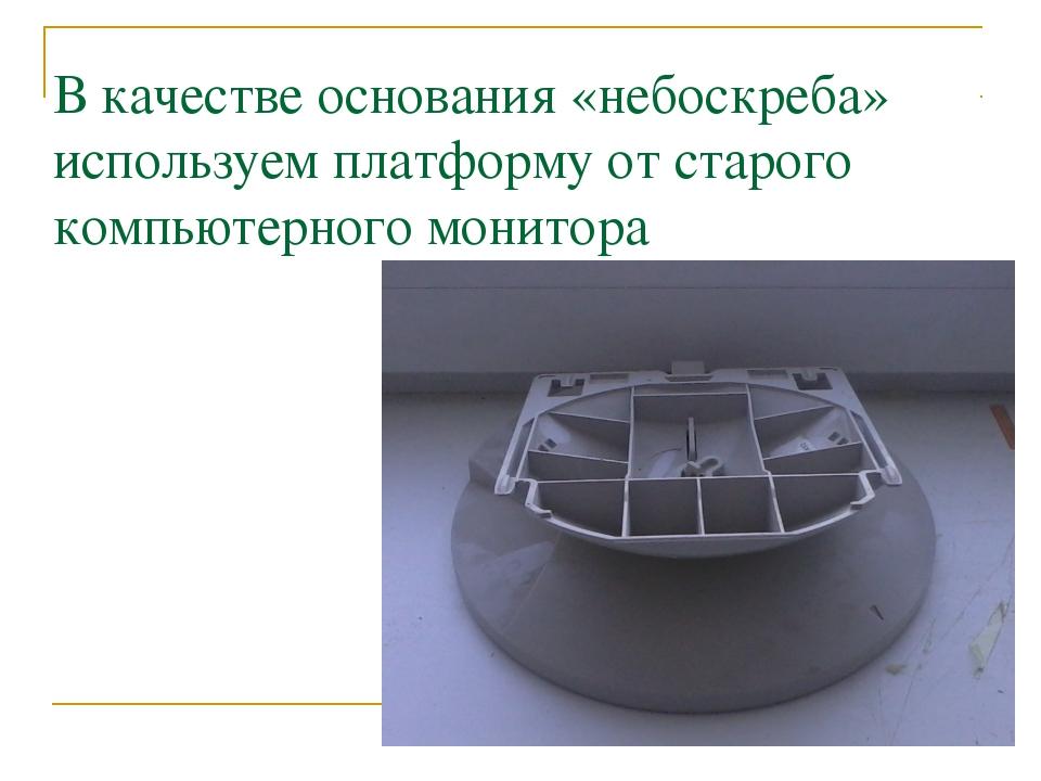 В качестве основания «небоскреба» используем платформу от старого компьютерно...