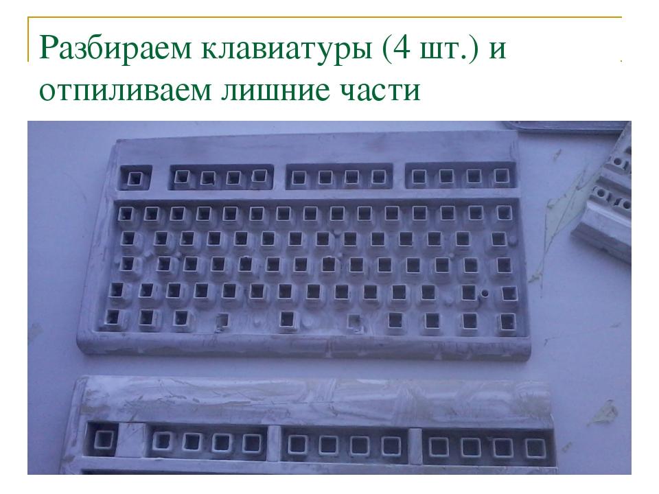 Разбираем клавиатуры (4 шт.) и отпиливаем лишние части