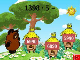 1398 ∙ 5 = 6990 6890 5990