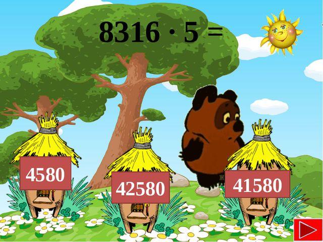 8316 ∙ 5 = 41580 42580 4580
