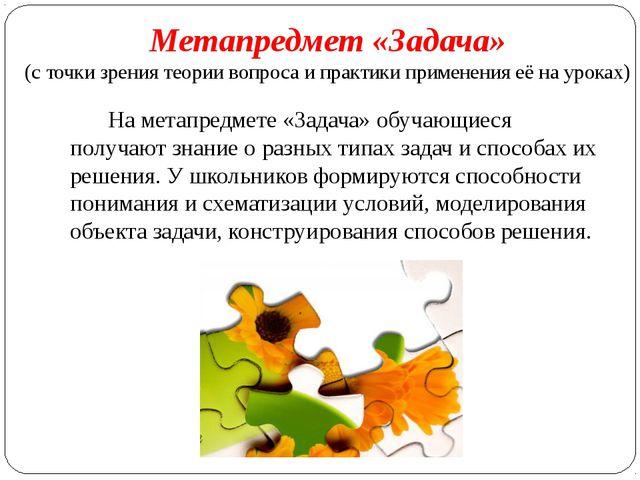 На метапредмете «Задача» обучающиеся получают знание о разных типах задач и с...