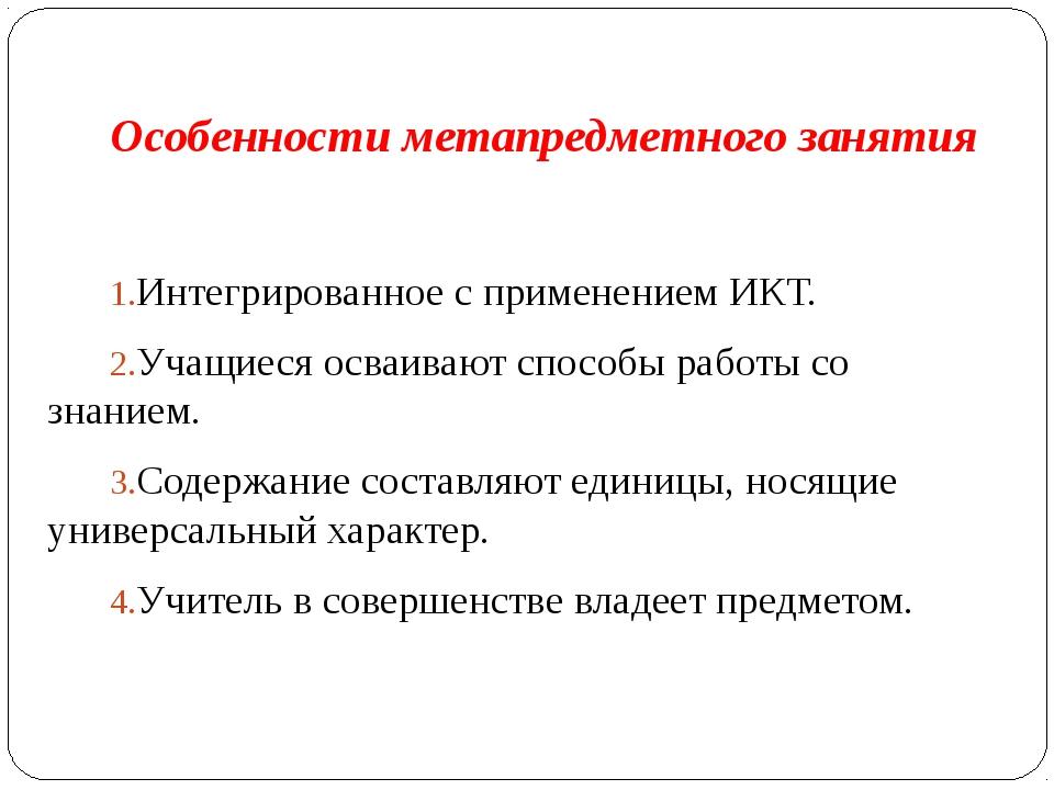 Особенности метапредметного занятия Интегрированное с применением ИКТ. Учащие...