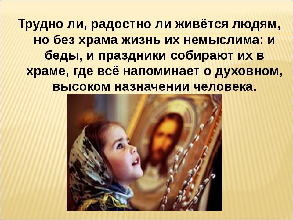 Трудно ли, радостно ли живётся людям, но без храма жизнь их немыслима: и беды...