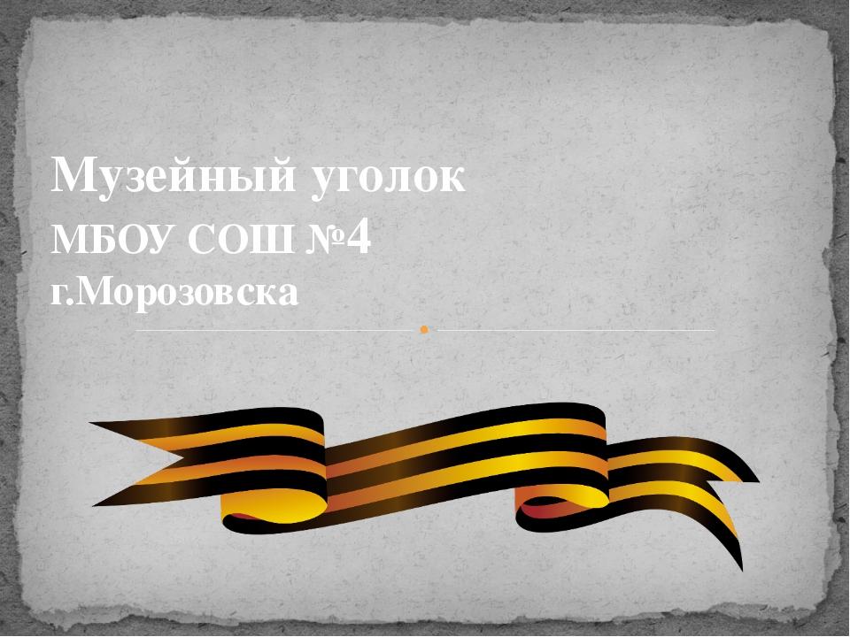 Музейный уголок МБОУ СОШ №4 г.Морозовска
