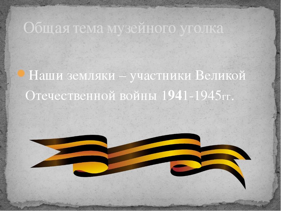 Наши земляки – участники Великой Отечественной войны 1941-1945гг. Общая тема...
