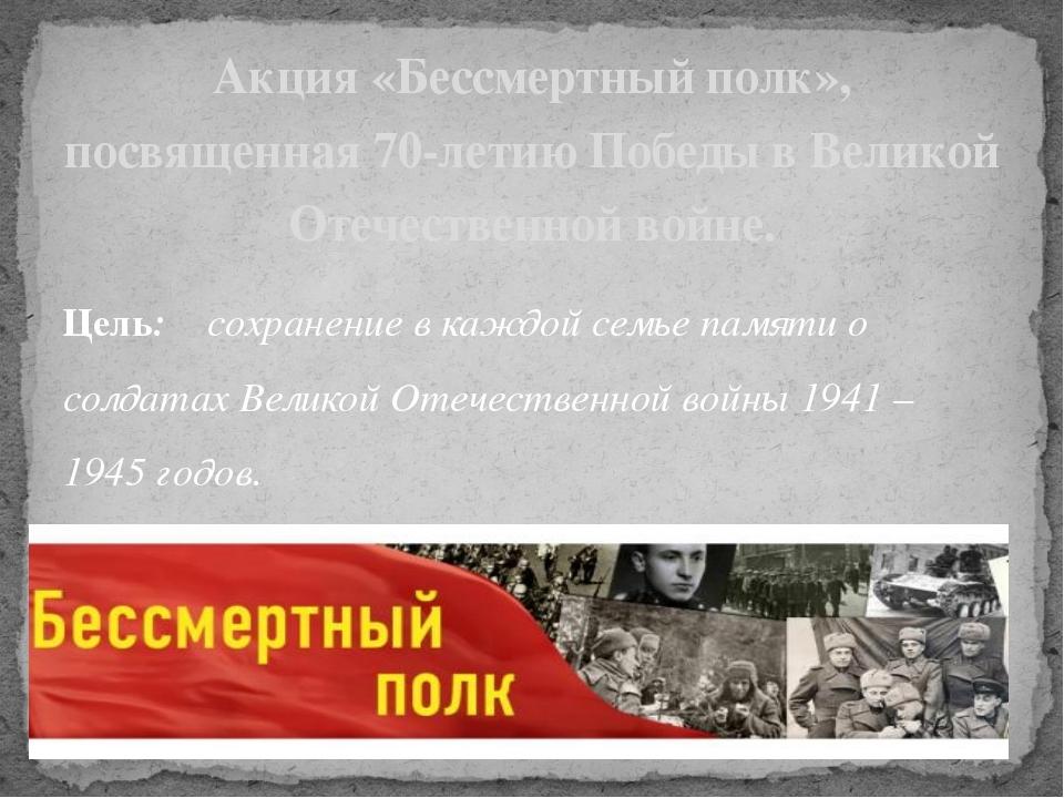 Цель: сохранение в каждой семье памяти о солдатах Великой Отечественной войны...