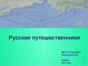 Русские путешественники МБОУ СОШ №120 Фазылова Ю.В. Казань 2015 год