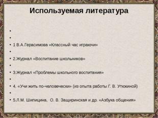 Используемая литература   1 В.А.Герасимова «Классный час играючи»  2.Журна